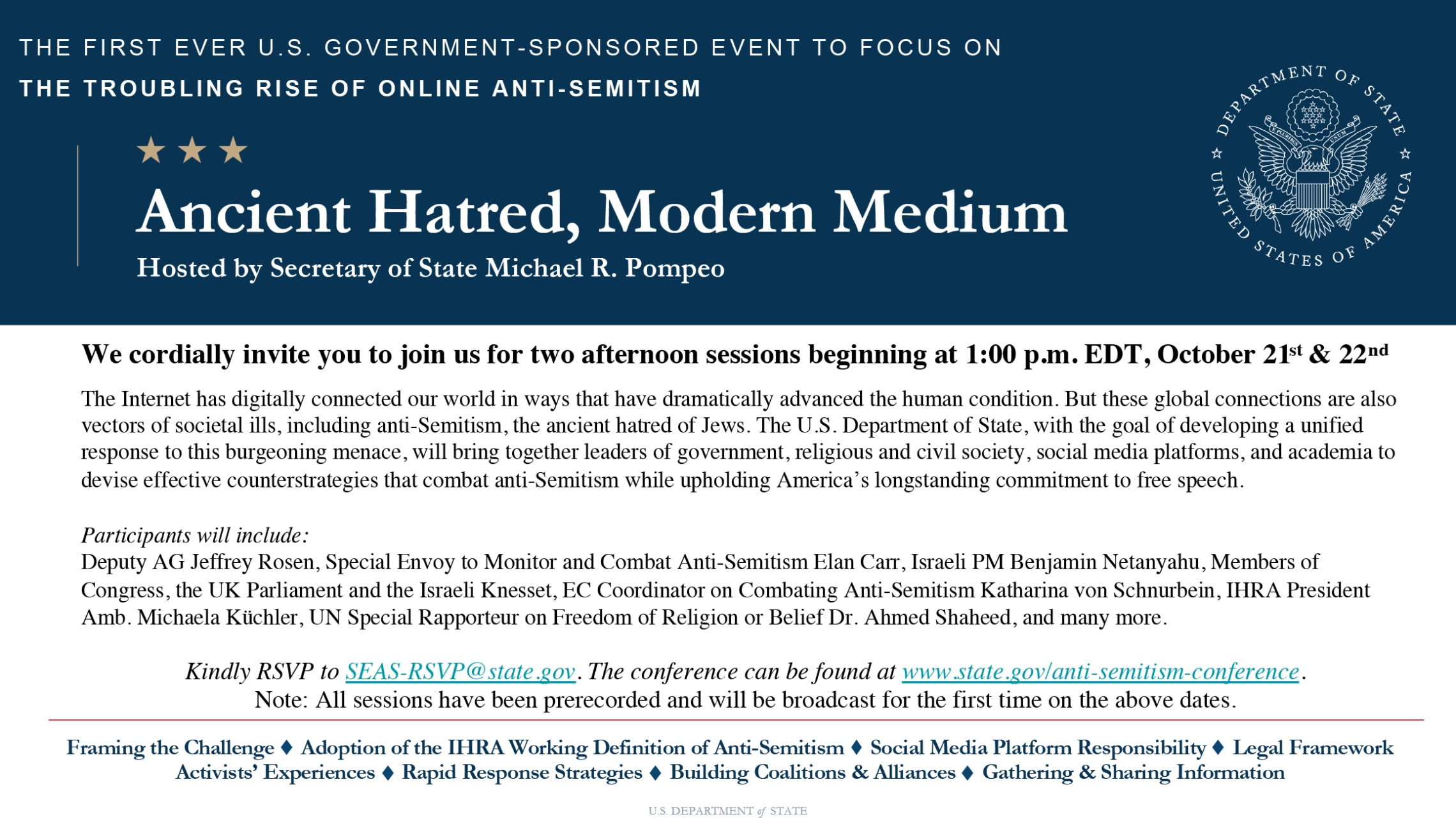 THE FIRST EVER U.S. GOVERNMENT-SPONSORED EVENT TO FOCUS ON THE TROUBLING RISE OF ONLINE ANTI-SEMITISM Ancient Hatred, Modern Medium Hosted by Secretary of State Michael R. Pompeo We cordially invite you to join us for two afternoon sessions beginning at 1:00 p.m. EDT, October 21st & 22nd The Internet has digitally connected our world in ways that have dramatically advanced the human condition. But these global connections are also vectors of societal ills, including anti-Semitism, the ancient hatred of Jews. The U.S. Department of State, with the goal of developing a unified response to this burgeoning menace, will bring together leaders of government, religious and civil society, social media platforms, and academia to devise effective counterstrategies that combat anti-Semitism while upholding America's longstanding commitment to free speech. Participants will include: Deputy AG Jeffrey Rosen, Special Envoy to Monitor and Combat Anti-Semitism Elan Carr, Israeli PM Benjamin Netanyahu, Members of Congress, the UK Parliament and the Israeli Knesset, EC Coordinator on Combating Anti-Semitism Katharina von Schnurbein, IHRA President Amb. Michaela Küchler, UN Special Rapporteur on Freedom of Religion or Belief Dr. Ahmed Shaheed, and many more. Kindly RSVP to SEAS-RSVP@state.gov. The conference can be found at www.state.gov/anti-semitism-conference. Note: All sessions have been prerecorded and will be broadcast for the first time on the above dates. Framing the Challenge Adoption of the IHRA Working Definition of Anti-Semitism Social Media Platform Responsibility Legal Framework Activists' Experiences Rapid Response Strategies Building Coalitions & Alliances Gathering & Sharing Information